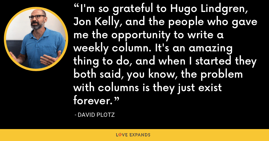 I'm so grateful to Hugo Lindgren, Jon Kelly, and the people who gave me the opportunity to write a weekly column. It's an amazing thing to do, and when I started they both said, you know, the problem with columns is they just exist forever. - David Plotz
