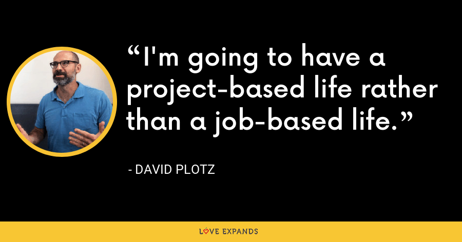I'm going to have a project-based life rather than a job-based life. - David Plotz