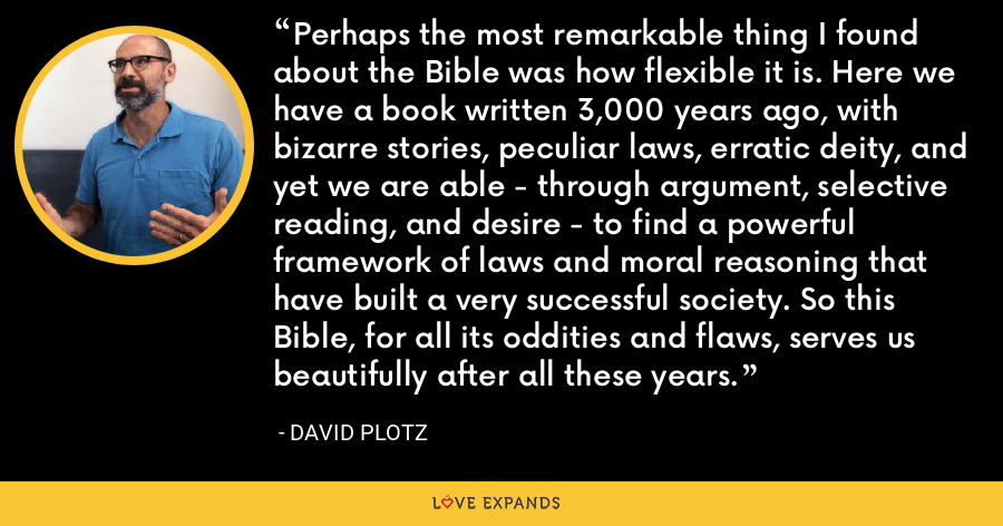 Perhaps the most remarkable thing I found about the Bible was how flexible it is. Here we have a book written 3,000 years ago, with bizarre stories, peculiar laws, erratic deity, and yet we are able - through argument, selective reading, and desire - to find a powerful framework of laws and moral reasoning that have built a very successful society. So this Bible, for all its oddities and flaws, serves us beautifully after all these years. - David Plotz
