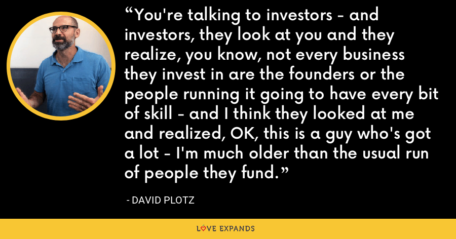 You're talking to investors - and investors, they look at you and they realize, you know, not every business they invest in are the founders or the people running it going to have every bit of skill - and I think they looked at me and realized, OK, this is a guy who's got a lot - I'm much older than the usual run of people they fund. - David Plotz