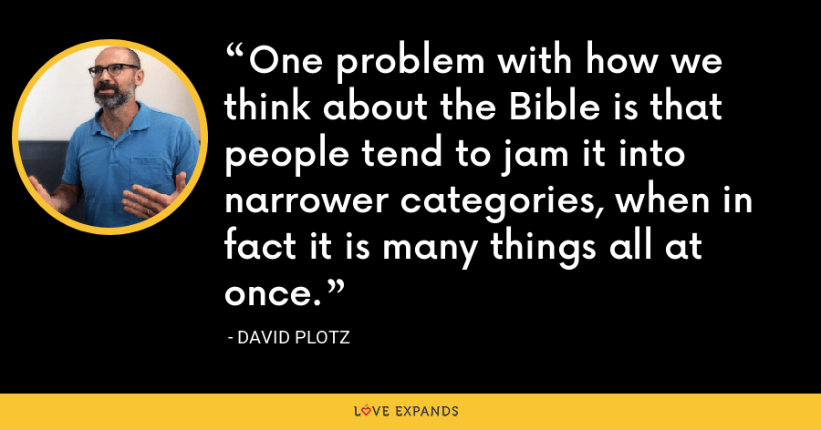 One problem with how we think about the Bible is that people tend to jam it into narrower categories, when in fact it is many things all at once. - David Plotz