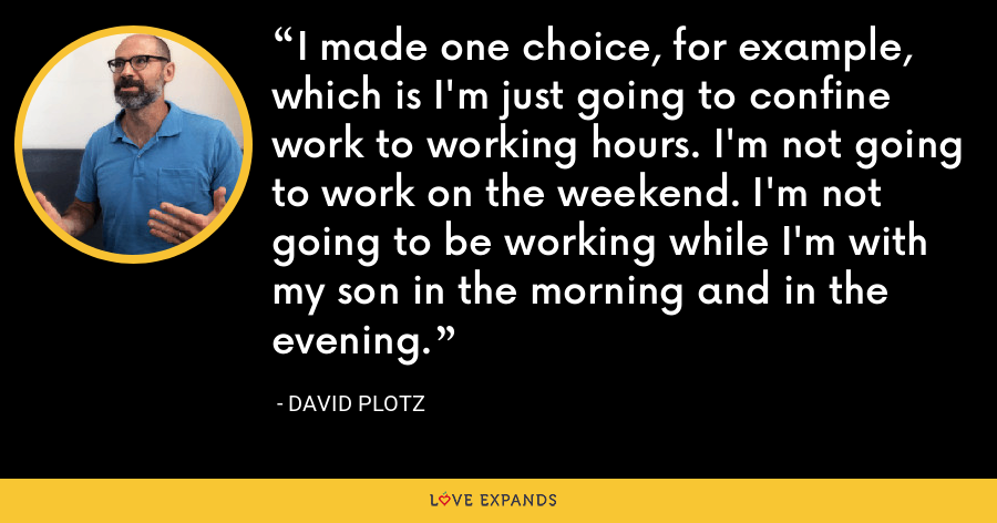 I made one choice, for example, which is I'm just going to confine work to working hours. I'm not going to work on the weekend. I'm not going to be working while I'm with my son in the morning and in the evening. - David Plotz