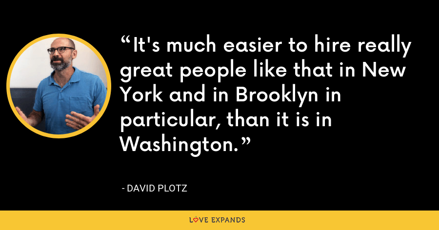 It's much easier to hire really great people like that in New York and in Brooklyn in particular, than it is in Washington. - David Plotz
