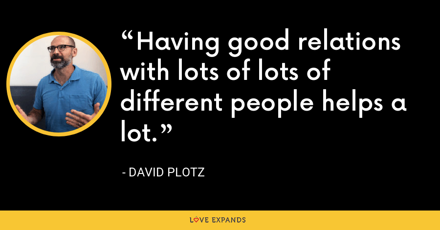 Having good relations with lots of lots of different people helps a lot. - David Plotz
