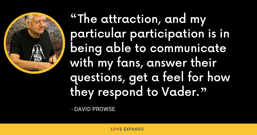 The attraction, and my particular participation is in being able to communicate with my fans, answer their questions, get a feel for how they respond to Vader. - David Prowse
