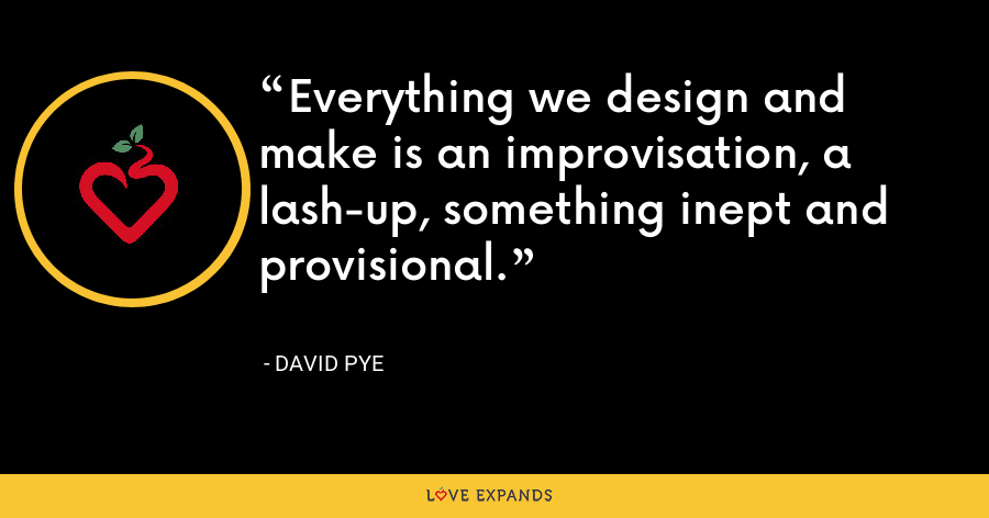 Everything we design and make is an improvisation, a lash-up, something inept and provisional. - David Pye