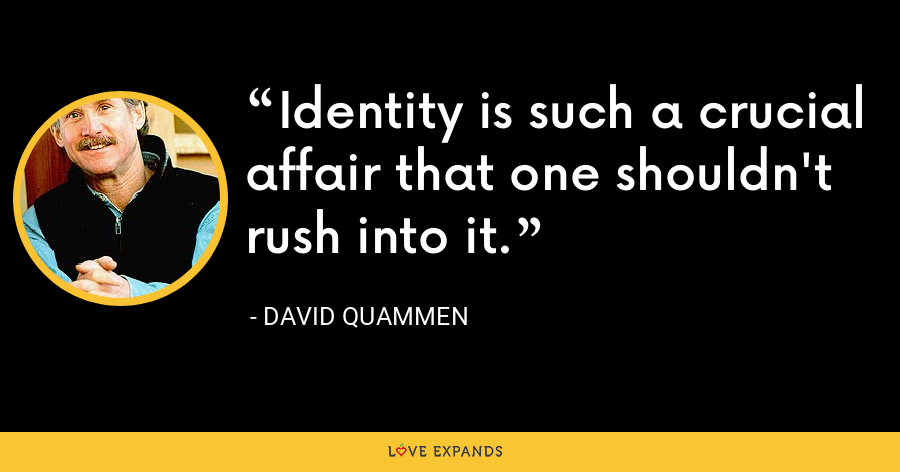 Identity is such a crucial affair that one shouldn't rush into it. - David Quammen