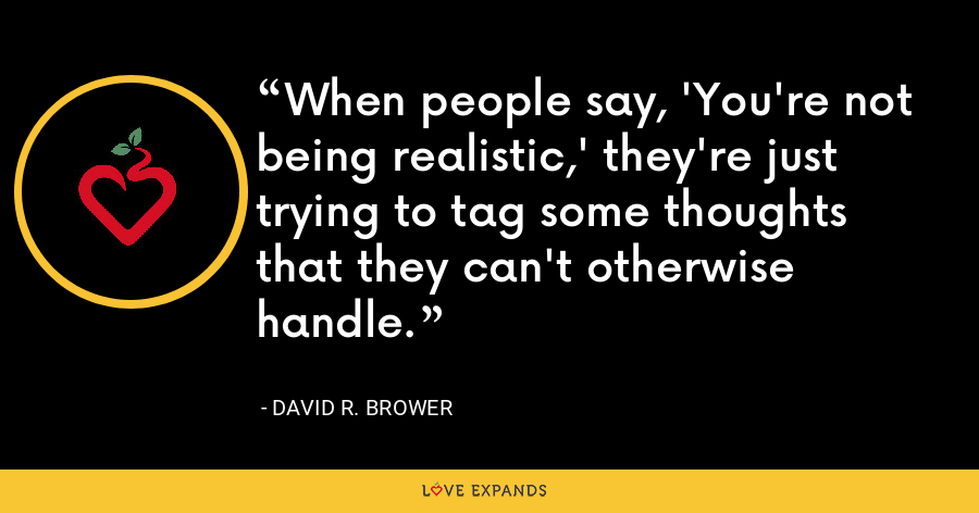 When people say, 'You're not being realistic,' they're just trying to tag some thoughts that they can't otherwise handle. - David R. Brower