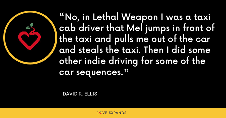 No, in Lethal Weapon I was a taxi cab driver that Mel jumps in front of the taxi and pulls me out of the car and steals the taxi. Then I did some other indie driving for some of the car sequences. - David R. Ellis