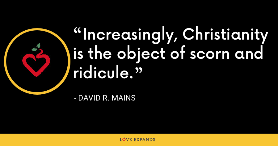 Increasingly, Christianity is the object of scorn and ridicule. - David R. Mains