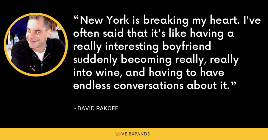 New York is breaking my heart. I've often said that it's like having a really interesting boyfriend suddenly becoming really, really into wine, and having to have endless conversations about it. - David Rakoff