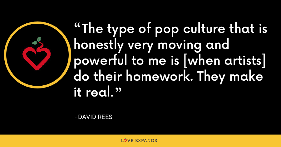 The type of pop culture that is honestly very moving and powerful to me is [when artists] do their homework. They make it real. - David Rees