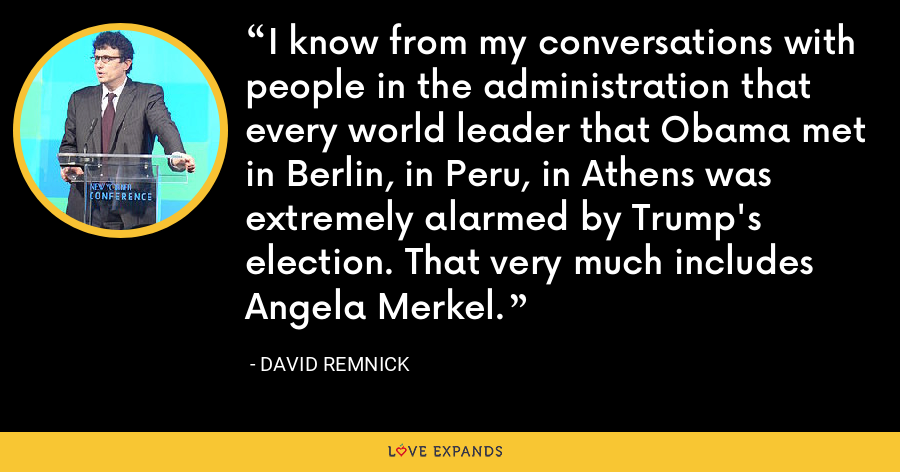 I know from my conversations with people in the administration that every world leader that Obama met in Berlin, in Peru, in Athens was extremely alarmed by Trump's election. That very much includes Angela Merkel. - David Remnick