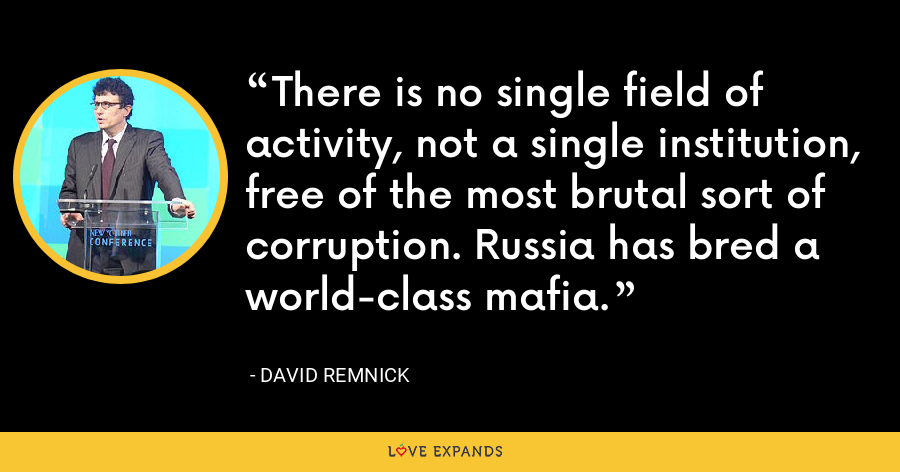 There is no single field of activity, not a single institution, free of the most brutal sort of corruption. Russia has bred a world-class mafia. - David Remnick