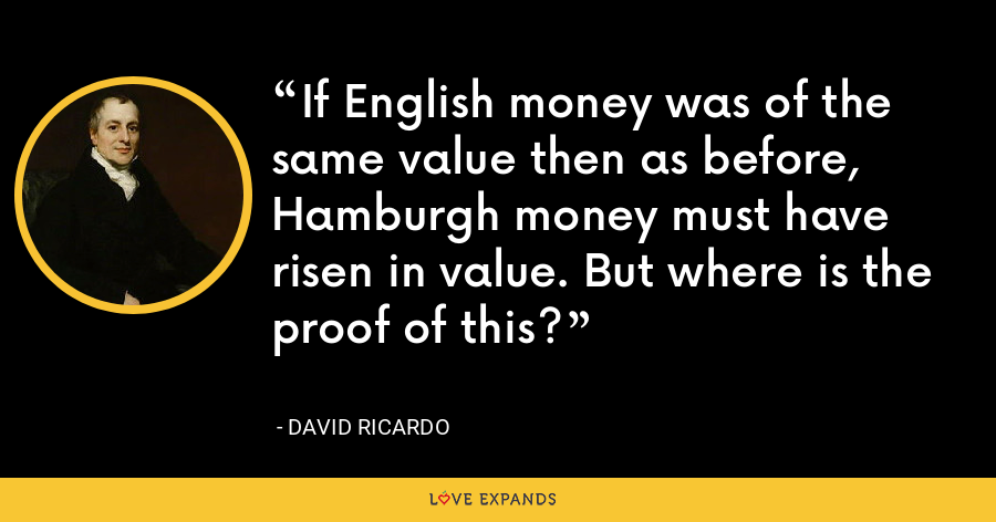If English money was of the same value then as before, Hamburgh money must have risen in value. But where is the proof of this? - David Ricardo