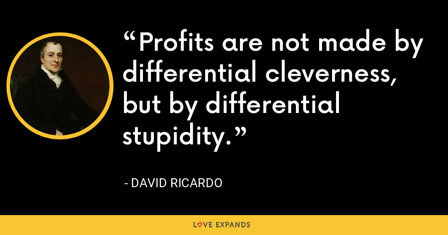 Profits are not made by differential cleverness, but by differential stupidity. - David Ricardo