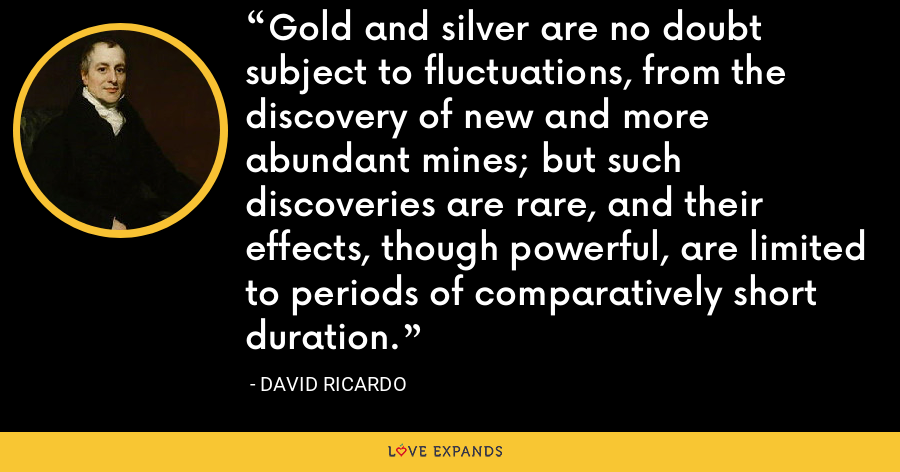 Gold and silver are no doubt subject to fluctuations, from the discovery of new and more abundant mines; but such discoveries are rare, and their effects, though powerful, are limited to periods of comparatively short duration. - David Ricardo