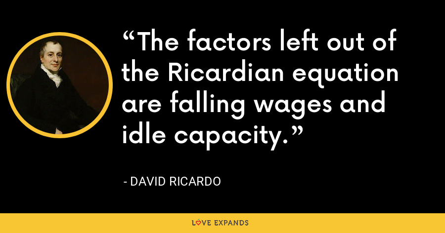 The factors left out of the Ricardian equation are falling wages and idle capacity. - David Ricardo