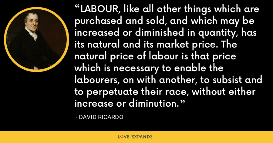 LABOUR, like all other things which are purchased and sold, and which may be increased or diminished in quantity, has its natural and its market price. The natural price of labour is that price which is necessary to enable the labourers, on with another, to subsist and to perpetuate their race, without either increase or diminution. - David Ricardo