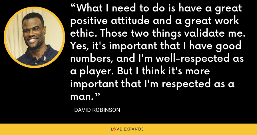 What I need to do is have a great positive attitude and a great work ethic. Those two things validate me. Yes, it's important that I have good numbers, and I'm well-respected as a player. But I think it's more important that I'm respected as a man. - David Robinson