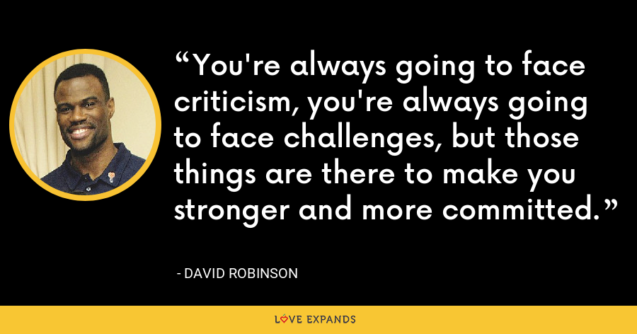 You're always going to face criticism, you're always going to face challenges, but those things are there to make you stronger and more committed. - David Robinson