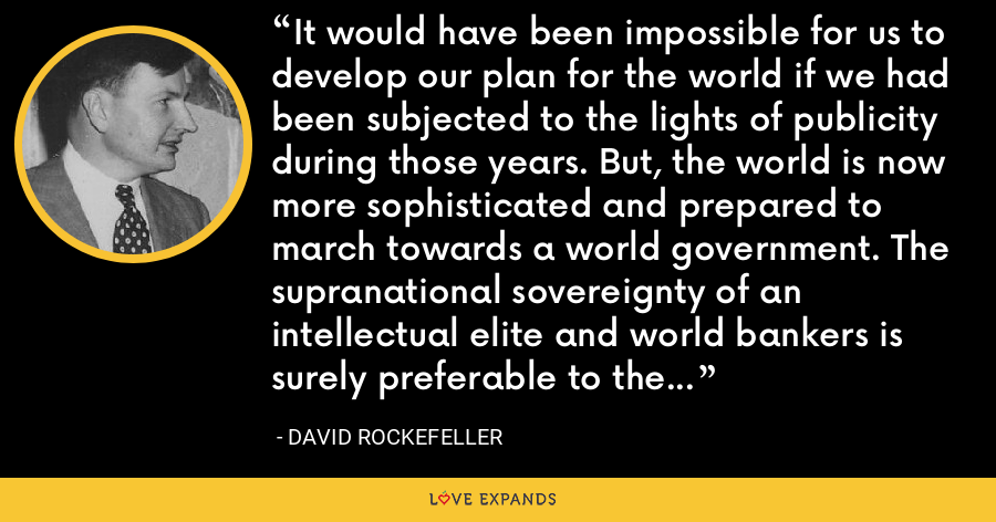 It would have been impossible for us to develop our plan for the world if we had been subjected to the lights of publicity during those years. But, the world is now more sophisticated and prepared to march towards a world government. The supranational sovereignty of an intellectual elite and world bankers is surely preferable to the national auto-determination practiced in past centuries. - David Rockefeller