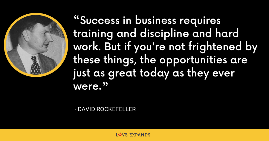 Success in business requires training and discipline and hard work. But if you're not frightened by these things, the opportunities are just as great today as they ever were. - David Rockefeller