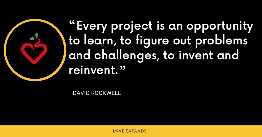 Every project is an opportunity to learn, to figure out problems and challenges, to invent and reinvent. - David Rockwell