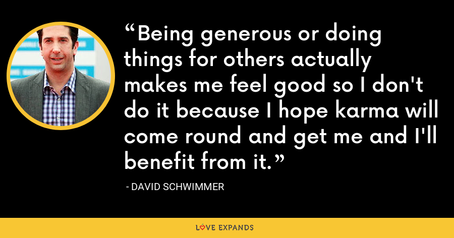 Being generous or doing things for others actually makes me feel good so I don't do it because I hope karma will come round and get me and I'll benefit from it. - David Schwimmer