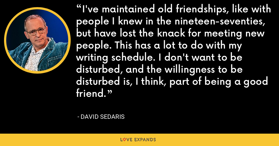 I've maintained old friendships, like with people I knew in the nineteen-seventies, but have lost the knack for meeting new people. This has a lot to do with my writing schedule. I don't want to be disturbed, and the willingness to be disturbed is, I think, part of being a good friend. - David Sedaris