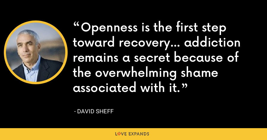 Openness is the first step toward recovery... addiction remains a secret because of the overwhelming shame associated with it. - David Sheff