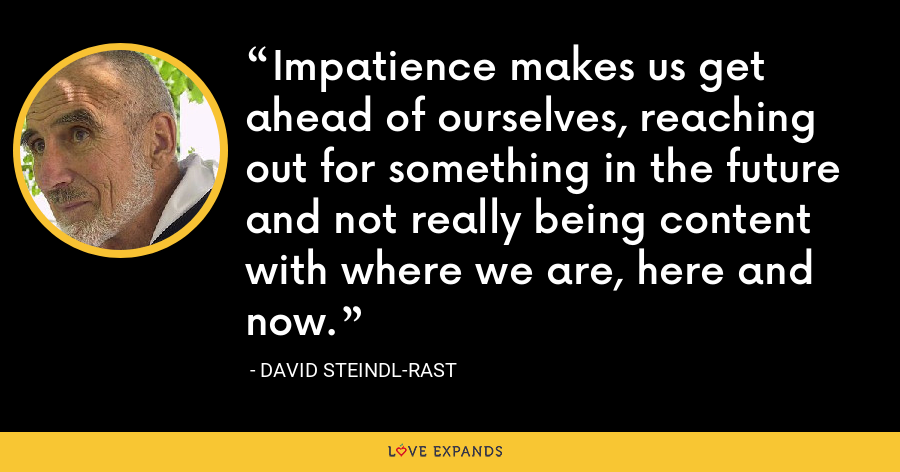 Impatience makes us get ahead of ourselves, reaching out for something in the future and not really being content with where we are, here and now. - David Steindl-Rast