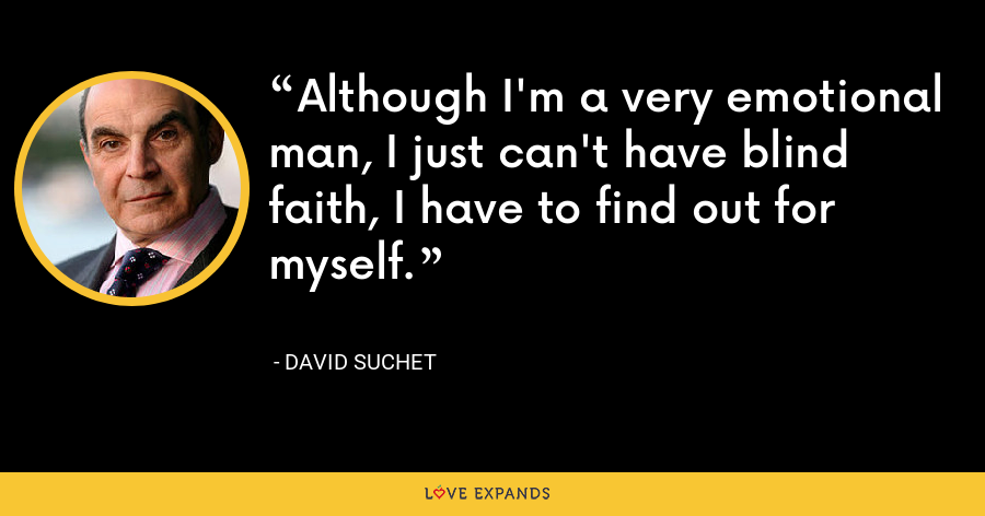 Although I'm a very emotional man, I just can't have blind faith, I have to find out for myself. - David Suchet