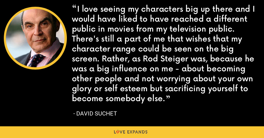 I love seeing my characters big up there and I would have liked to have reached a different public in movies from my television public. There's still a part of me that wishes that my character range could be seen on the big screen. Rather, as Rod Steiger was, because he was a big influence on me - about becoming other people and not worrying about your own glory or self esteem but sacrificing yourself to become somebody else. - David Suchet