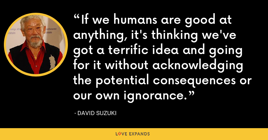 If we humans are good at anything, it's thinking we've got a terrific idea and going for it without acknowledging the potential consequences or our own ignorance. - David Suzuki