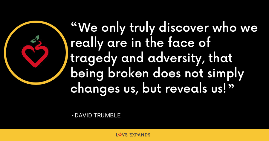 We only truly discover who we really are in the face of tragedy and adversity, that being broken does not simply changes us, but reveals us! - David Trumble