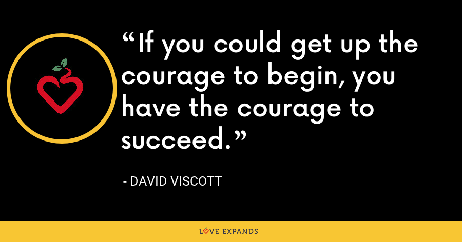 If you could get up the courage to begin, you have the courage to succeed. - David Viscott