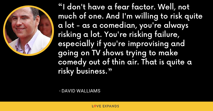 I don't have a fear factor. Well, not much of one. And I'm willing to risk quite a lot - as a comedian, you're always risking a lot. You're risking failure, especially if you're improvising and going on TV shows trying to make comedy out of thin air. That is quite a risky business. - David Walliams