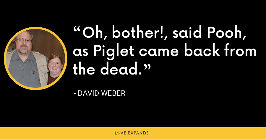 Oh, bother!, said Pooh, as Piglet came back from the dead. - David Weber