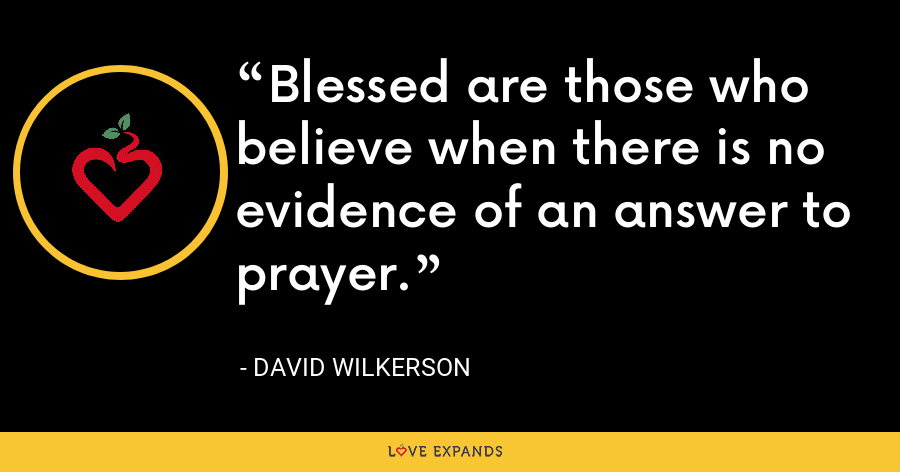 Blessed are those who believe when there is no evidence of an answer to prayer. - David Wilkerson