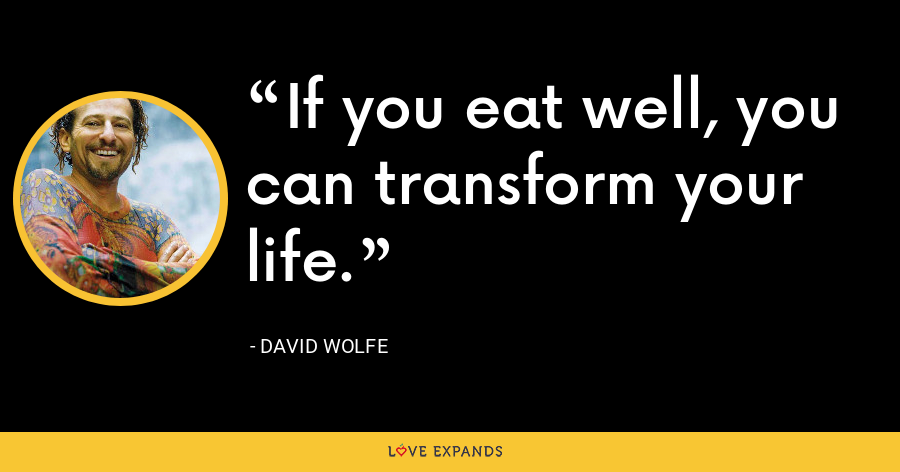 If you eat well, you can transform your life. - David Wolfe