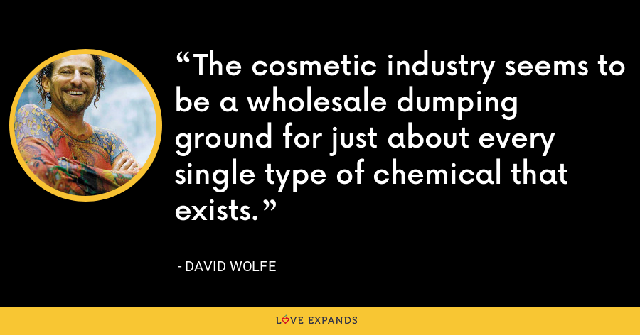The cosmetic industry seems to be a wholesale dumping ground for just about every single type of chemical that exists. - David Wolfe