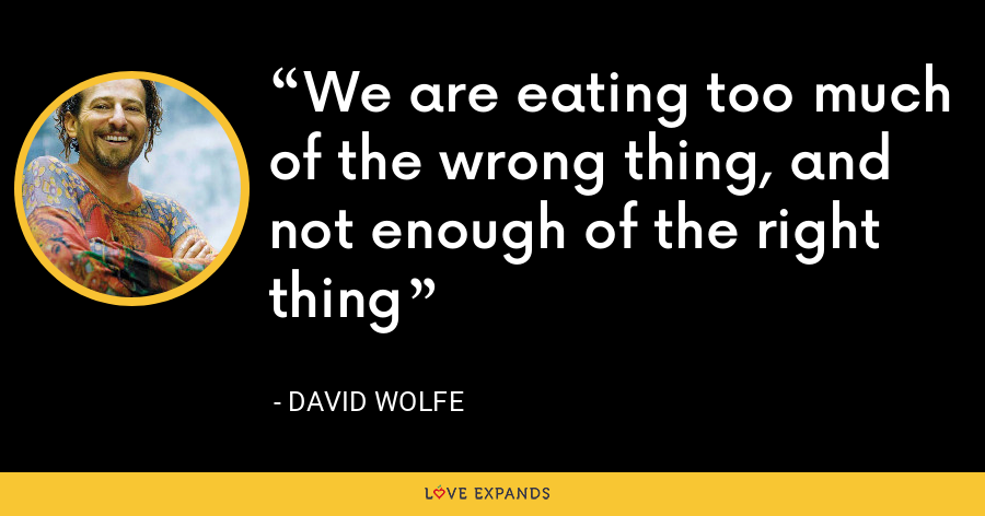 We are eating too much of the wrong thing, and not enough of the right thing - David Wolfe