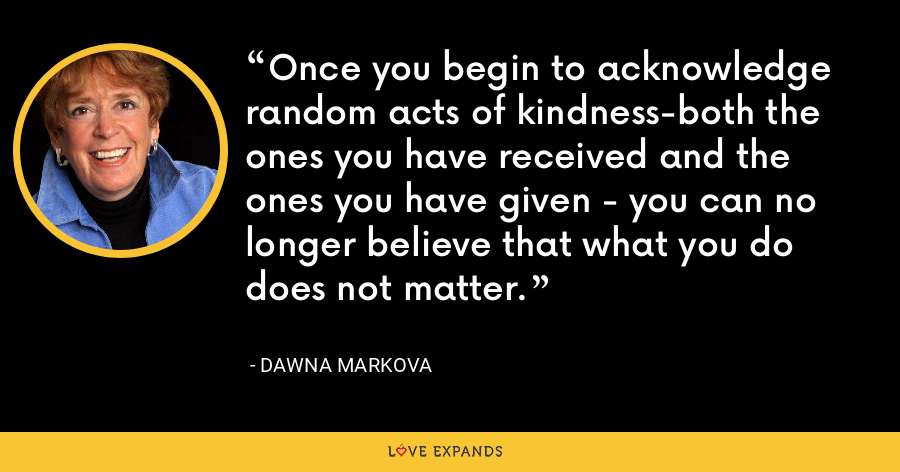 Once you begin to acknowledge random acts of kindness-both the ones you have received and the ones you have given - you can no longer believe that what you do does not matter. - Dawna Markova