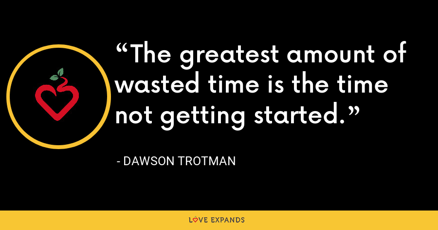 The greatest amount of wasted time is the time not getting started. - Dawson Trotman