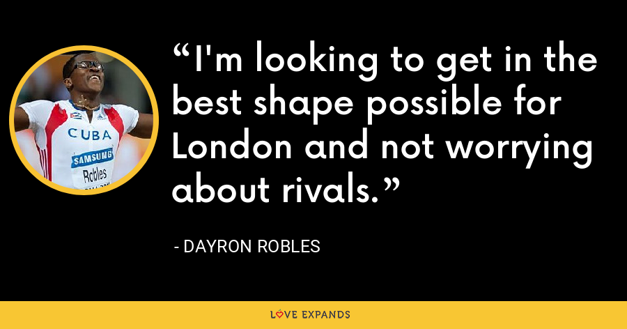 I'm looking to get in the best shape possible for London and not worrying about rivals. - Dayron Robles