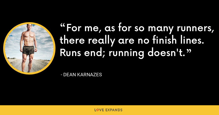 For me, as for so many runners, there really are no finish lines. Runs end; running doesn't. - Dean Karnazes