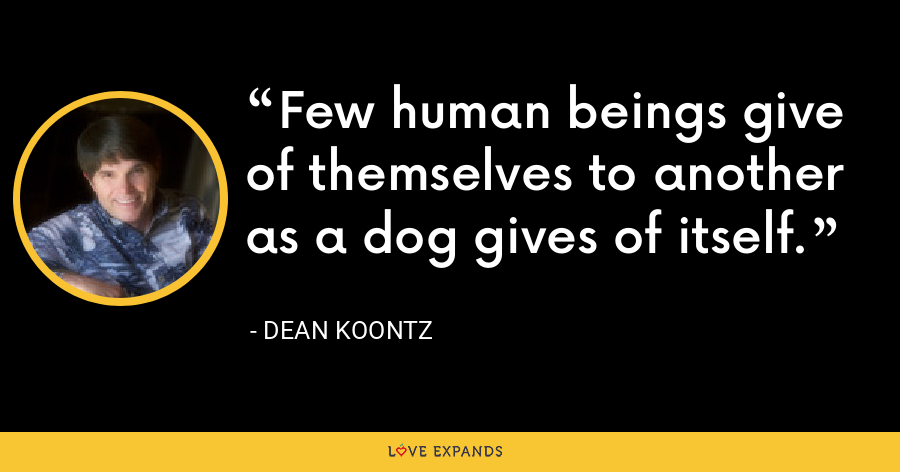 Few human beings give of themselves to another as a dog gives of itself. - Dean Koontz