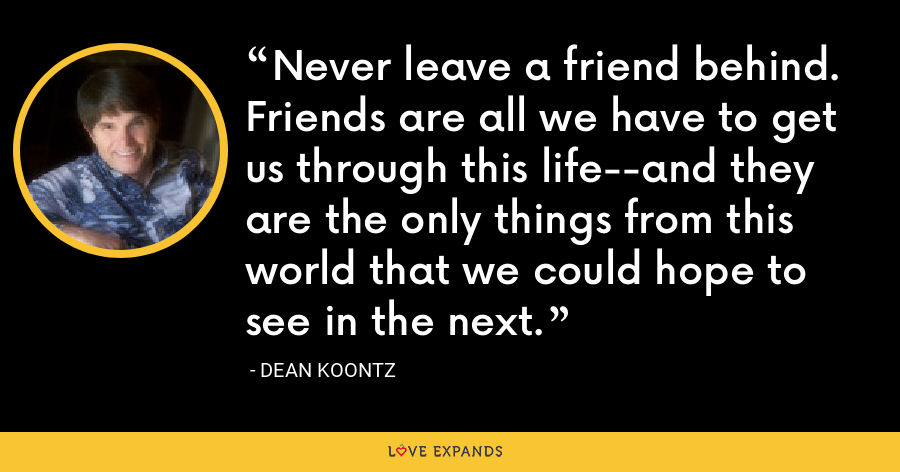 Never leave a friend behind. Friends are all we have to get us through this life--and they are the only things from this world that we could hope to see in the next. - Dean Koontz