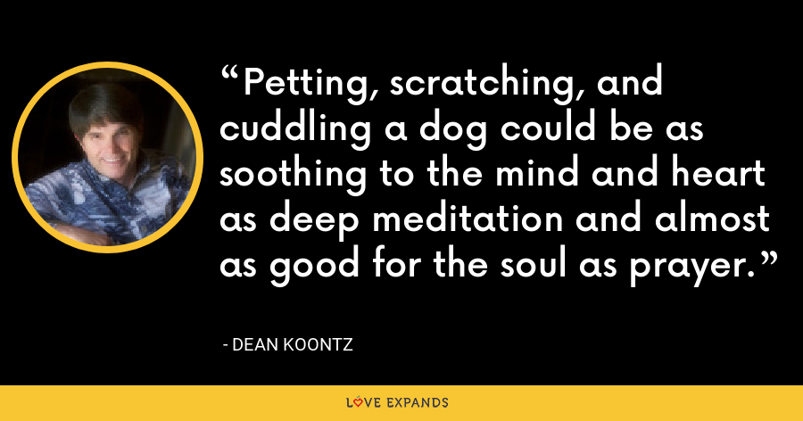 Petting, scratching, and cuddling a dog could be as soothing to the mind and heart as deep meditation and almost as good for the soul as prayer. - Dean Koontz